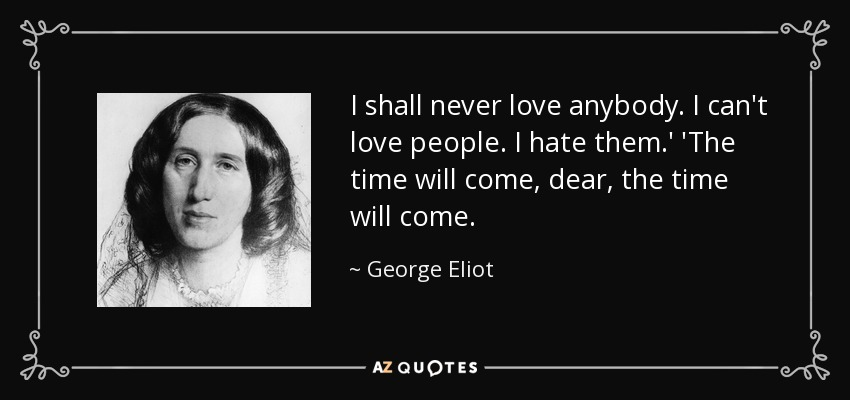 I shall never love anybody. I can't love people. I hate them.' 'The time will come, dear, the time will come. - George Eliot