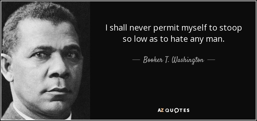 I shall never permit myself to stoop so low as to hate any man. - Booker T. Washington