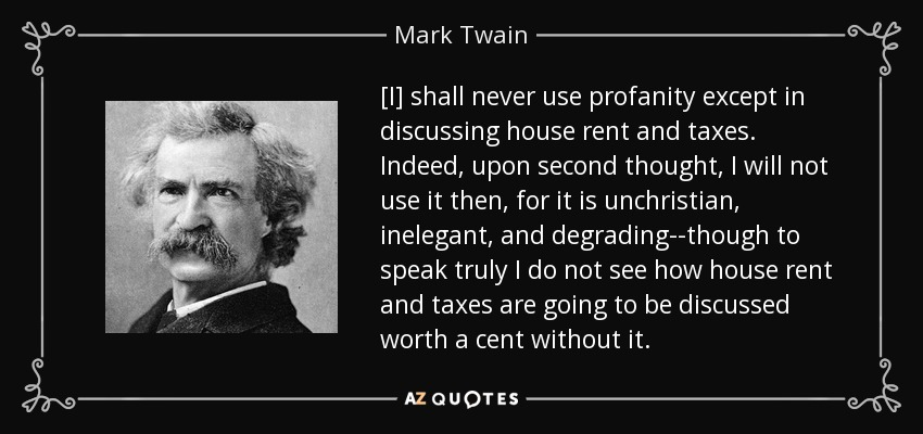 [I] shall never use profanity except in discussing house rent and taxes. Indeed, upon second thought, I will not use it then, for it is unchristian, inelegant, and degrading--though to speak truly I do not see how house rent and taxes are going to be discussed worth a cent without it. - Mark Twain