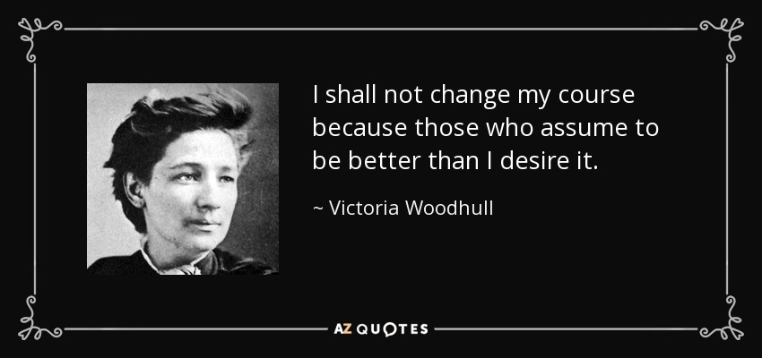 I shall not change my course because those who assume to be better than I desire it. - Victoria Woodhull