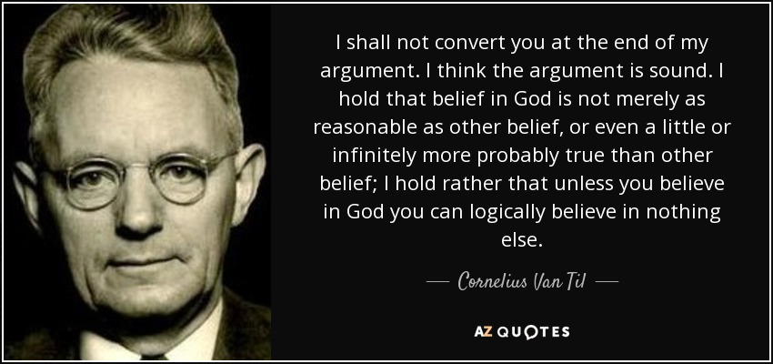 I shall not convert you at the end of my argument. I think the argument is sound. I hold that belief in God is not merely as reasonable as other belief, or even a little or infinitely more probably true than other belief; I hold rather that unless you believe in God you can logically believe in nothing else. - Cornelius Van Til
