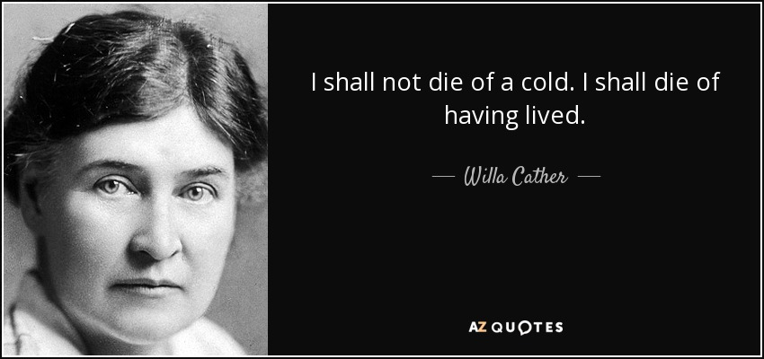 I shall not die of a cold. I shall die of having lived. - Willa Cather