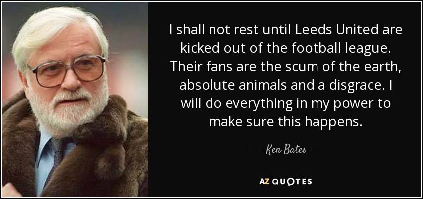 I shall not rest until Leeds United are kicked out of the football league. Their fans are the scum of the earth, absolute animals and a disgrace. I will do everything in my power to make sure this happens. - Ken Bates