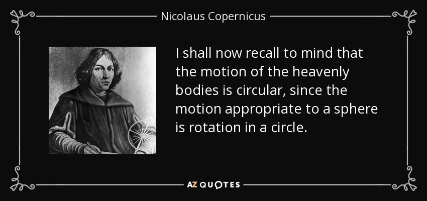 I shall now recall to mind that the motion of the heavenly bodies is circular, since the motion appropriate to a sphere is rotation in a circle. - Nicolaus Copernicus