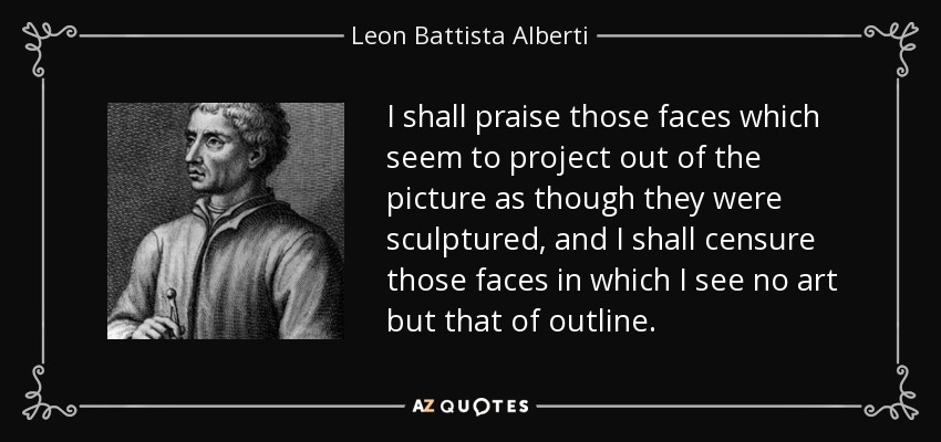 I shall praise those faces which seem to project out of the picture as though they were sculptured, and I shall censure those faces in which I see no art but that of outline. - Leon Battista Alberti