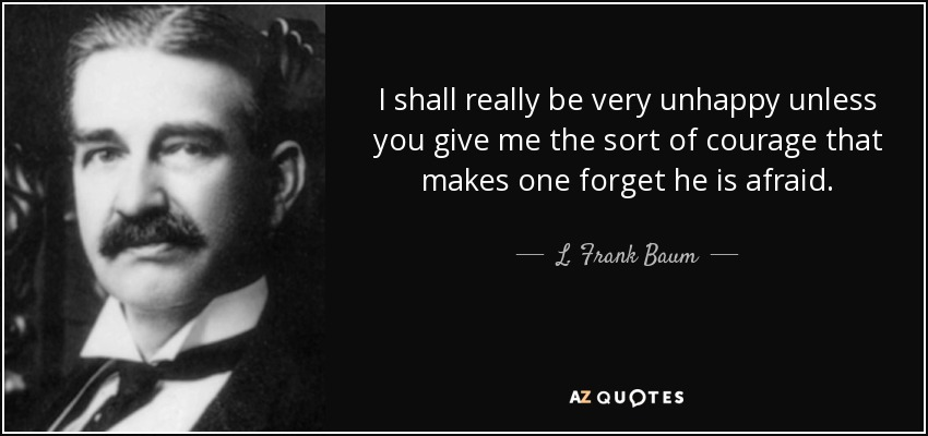 I shall really be very unhappy unless you give me the sort of courage that makes one forget he is afraid. - L. Frank Baum
