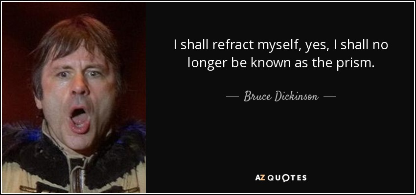 I shall refract myself, yes, I shall no longer be known as the prism. - Bruce Dickinson