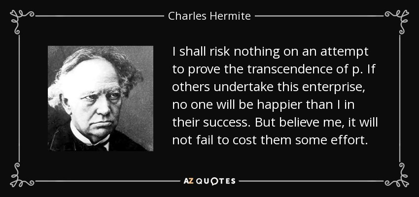 I shall risk nothing on an attempt to prove the transcendence of p. If others undertake this enterprise, no one will be happier than I in their success. But believe me, it will not fail to cost them some effort. - Charles Hermite