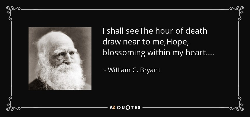 I shall seeThe hour of death draw near to me,Hope, blossoming within my heart. . . . - William C. Bryant