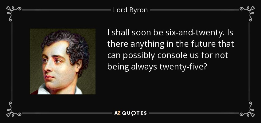 I shall soon be six-and-twenty. Is there anything in the future that can possibly console us for not being always twenty-five? - Lord Byron
