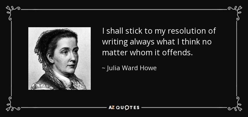 I shall stick to my resolution of writing always what I think no matter whom it offends. - Julia Ward Howe