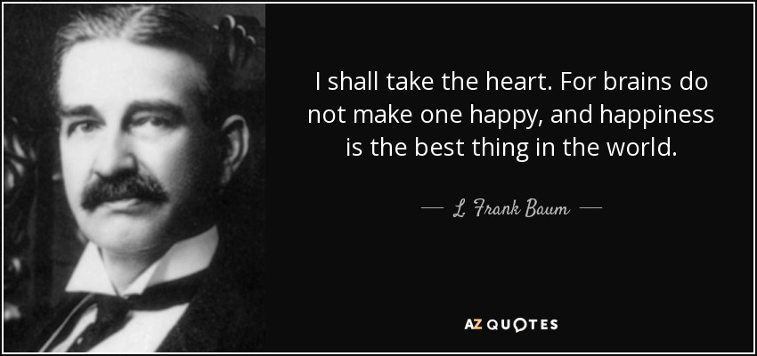 I shall take the heart. For brains do not make one happy, and happiness is the best thing in the world. - L. Frank Baum