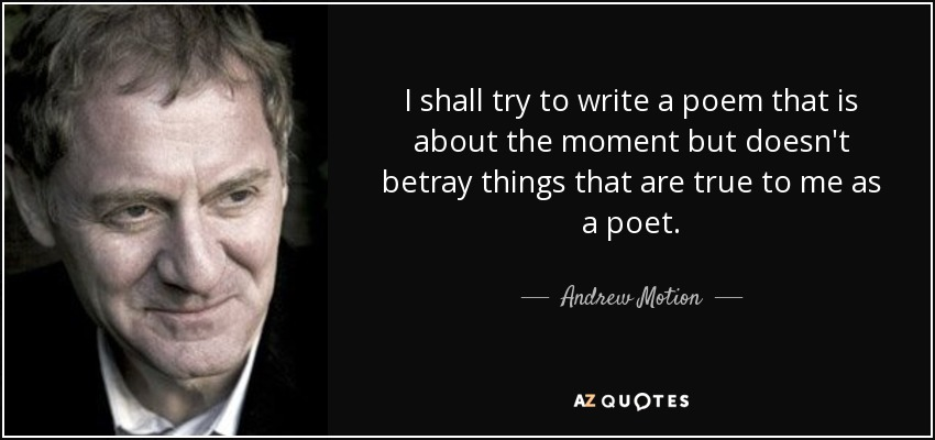 I shall try to write a poem that is about the moment but doesn't betray things that are true to me as a poet. - Andrew Motion