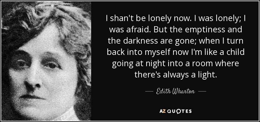 I shan't be lonely now. I was lonely; I was afraid. But the emptiness and the darkness are gone; when I turn back into myself now I'm like a child going at night into a room where there's always a light. - Edith Wharton