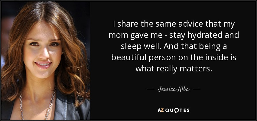I share the same advice that my mom gave me - stay hydrated and sleep well. And that being a beautiful person on the inside is what really matters. - Jessica Alba