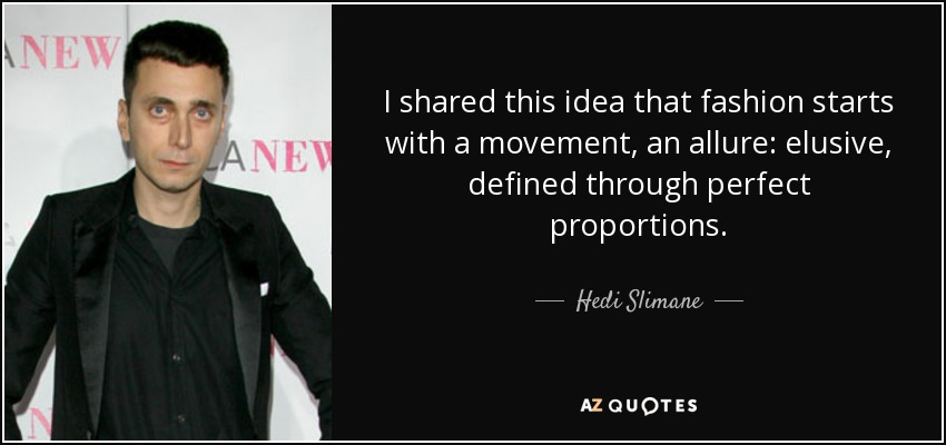I shared this idea that fashion starts with a movement, an allure: elusive, defined through perfect proportions. - Hedi Slimane