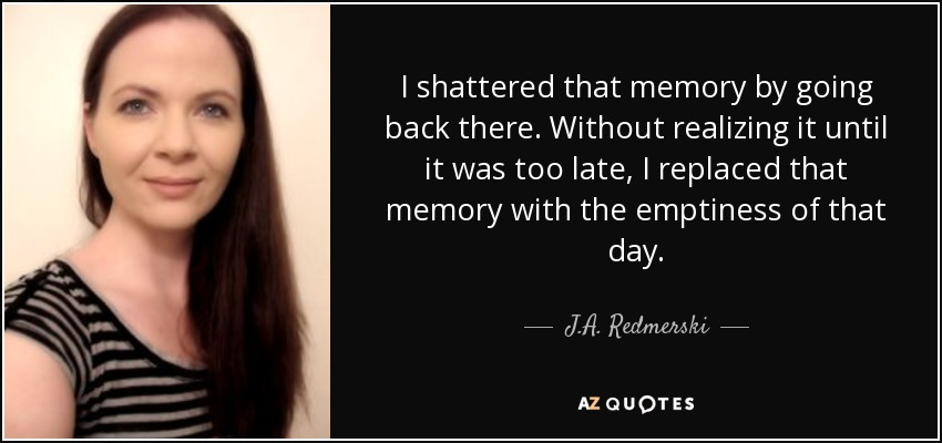 I shattered that memory by going back there. Without realizing it until it was too late, I replaced that memory with the emptiness of that day. - J.A. Redmerski
