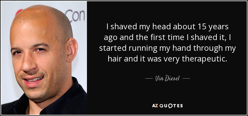 I shaved my head about 15 years ago and the first time I shaved it, I started running my hand through my hair and it was very therapeutic. - Vin Diesel