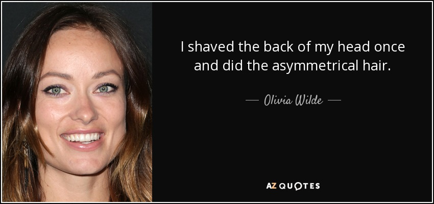 I shaved the back of my head once and did the asymmetrical hair. - Olivia Wilde