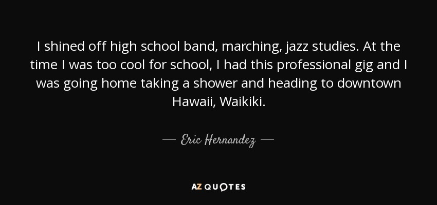 I shined off high school band, marching, jazz studies. At the time I was too cool for school, I had this professional gig and I was going home taking a shower and heading to downtown Hawaii, Waikiki. - Eric Hernandez