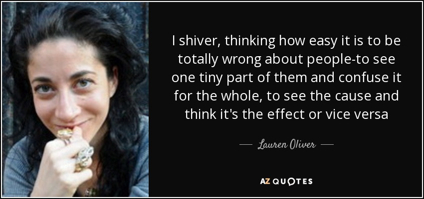 I shiver, thinking how easy it is to be totally wrong about people-to see one tiny part of them and confuse it for the whole, to see the cause and think it's the effect or vice versa - Lauren Oliver