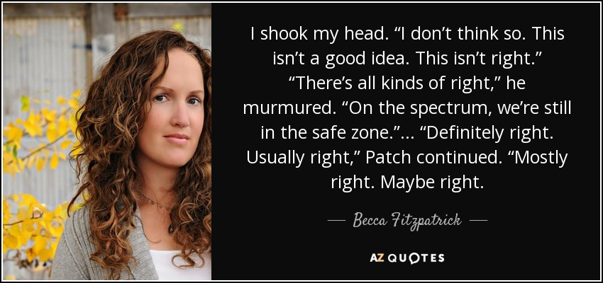 "I shook my head. ""I don't think so. This isn't a good idea. This isn't right."" ""There's all kinds of right,"" he murmured. ""On the spectrum, we're still in the safe zone."" ... ""Definitely right. Usually right,"" Patch continued. ""Mostly right. Maybe right. - Becca Fitzpatrick"