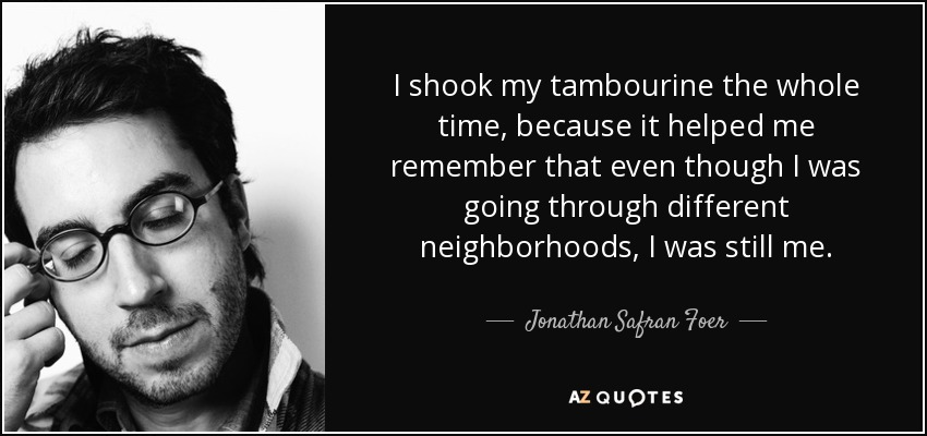 I shook my tambourine the whole time, because it helped me remember that even though I was going through different neighborhoods, I was still me. - Jonathan Safran Foer