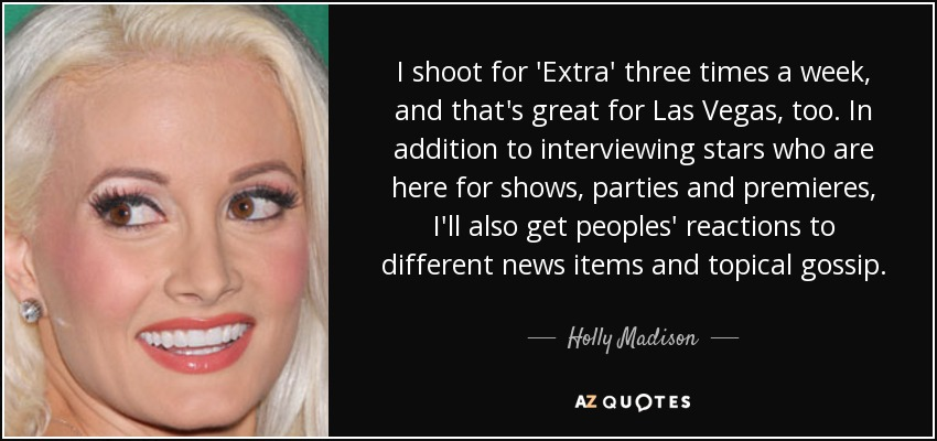 I shoot for 'Extra' three times a week, and that's great for Las Vegas, too. In addition to interviewing stars who are here for shows, parties and premieres, I'll also get peoples' reactions to different news items and topical gossip. - Holly Madison