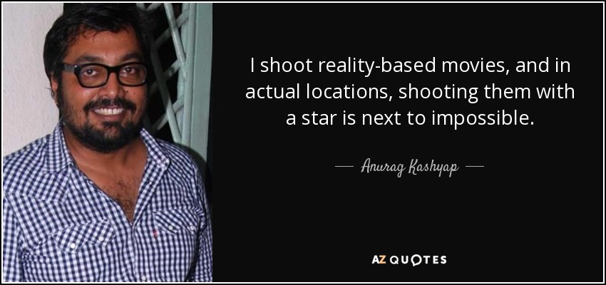I shoot reality-based movies, and in actual locations, shooting them with a star is next to impossible. - Anurag Kashyap