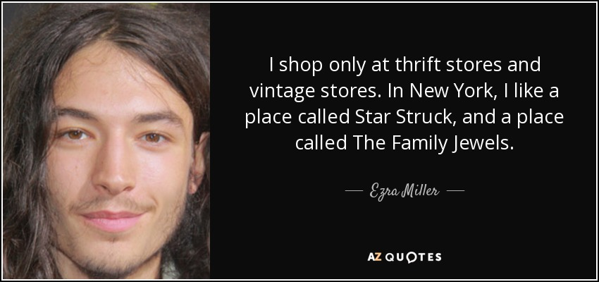 I shop only at thrift stores and vintage stores. In New York, I like a place called Star Struck, and a place called The Family Jewels. - Ezra Miller