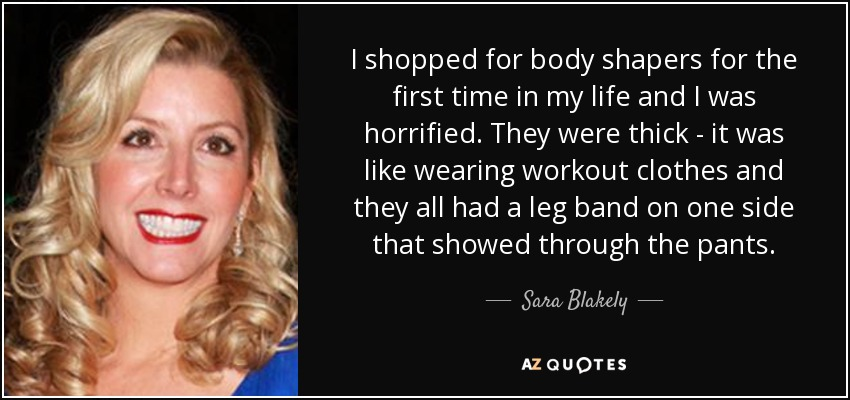 I shopped for body shapers for the first time in my life and I was horrified. They were thick - it was like wearing workout clothes and they all had a leg band on one side that showed through the pants. - Sara Blakely