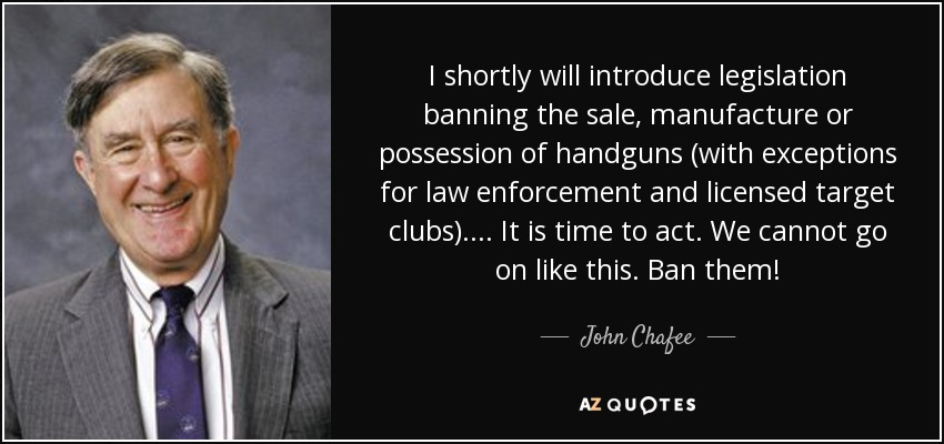 I shortly will introduce legislation banning the sale, manufacture or possession of handguns (with exceptions for law enforcement and licensed target clubs)... . It is time to act. We cannot go on like this. Ban them! - John Chafee