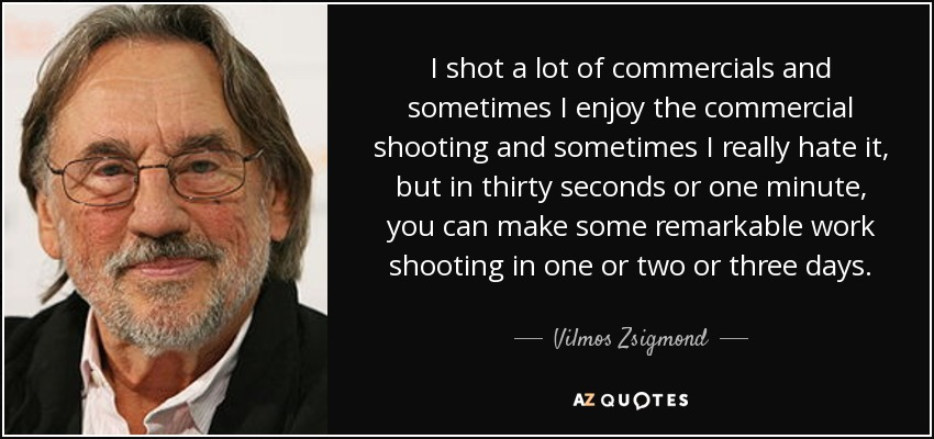 I shot a lot of commercials and sometimes I enjoy the commercial shooting and sometimes I really hate it, but in thirty seconds or one minute, you can make some remarkable work shooting in one or two or three days. - Vilmos Zsigmond