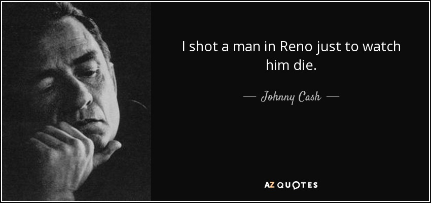 I shot a man in Reno just to watch him die. - Johnny Cash