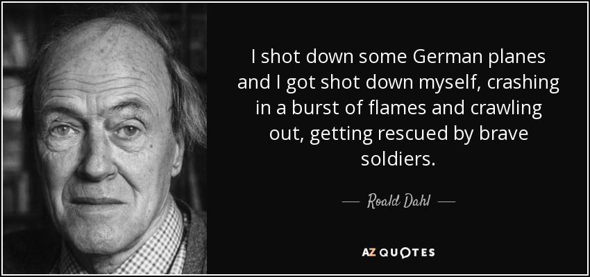 I shot down some German planes and I got shot down myself, crashing in a burst of flames and crawling out, getting rescued by brave soldiers. - Roald Dahl