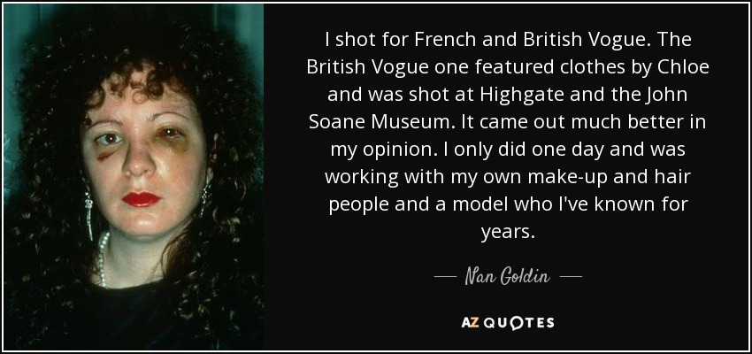 I shot for French and British Vogue. The British Vogue one featured clothes by Chloe and was shot at Highgate and the John Soane Museum. It came out much better in my opinion. I only did one day and was working with my own make-up and hair people and a model who I've known for years. - Nan Goldin