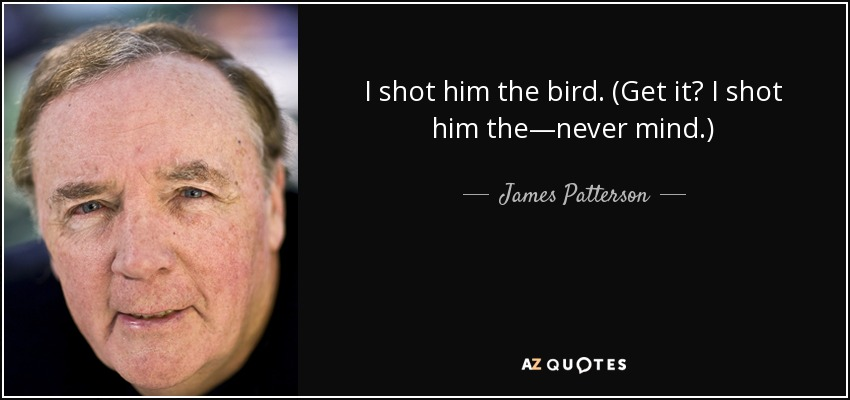I shot him the bird. (Get it? I shot him the—never mind.) - James Patterson