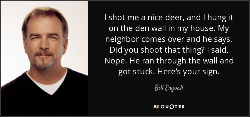 I shot me a nice deer, and I hung it on the den wall in my house. My neighbor comes over and he says, Did you shoot that thing? I said, Nope. He ran through the wall and got stuck. Here's your sign. - Bill Engvall