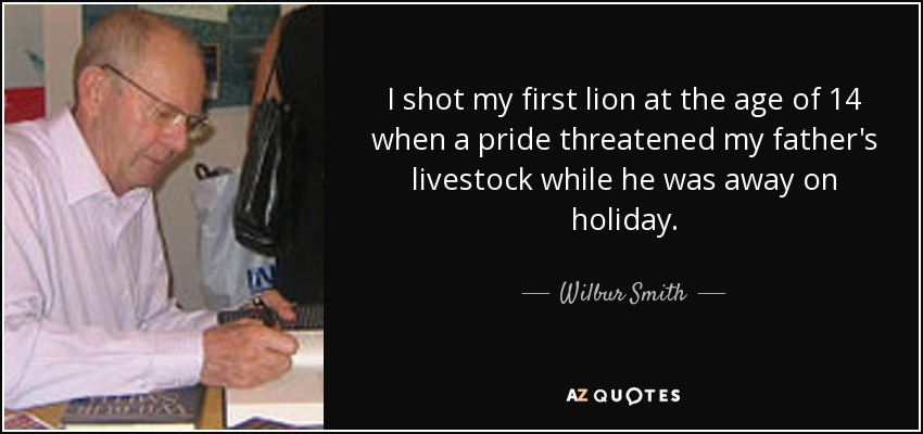 I shot my first lion at the age of 14 when a pride threatened my father's livestock while he was away on holiday. - Wilbur Smith