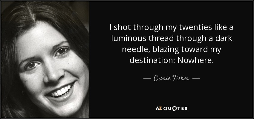 I shot through my twenties like a luminous thread through a dark needle, blazing toward my destination: Nowhere. - Carrie Fisher