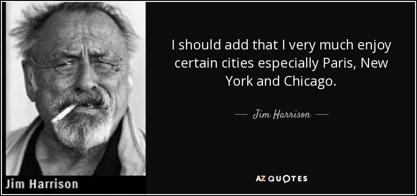 I should add that I very much enjoy certain cities especially Paris, New York and Chicago. - Jim Harrison