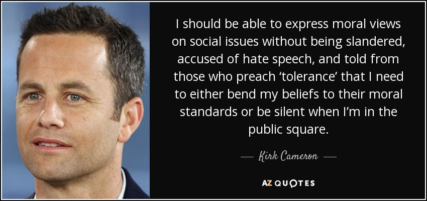 I should be able to express moral views on social issues without being slandered, accused of hate speech, and told from those who preach 'tolerance' that I need to either bend my beliefs to their moral standards or be silent when I'm in the public square. - Kirk Cameron