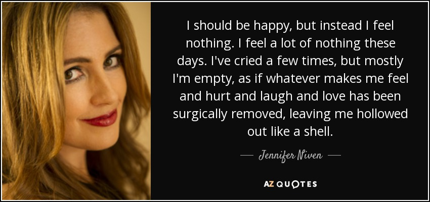 I should be happy, but instead I feel nothing. I feel a lot of nothing these days. I've cried a few times, but mostly I'm empty, as if whatever makes me feel and hurt and laugh and love has been surgically removed, leaving me hollowed out like a shell. - Jennifer Niven