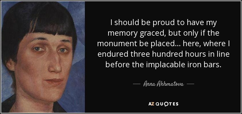 I should be proud to have my memory graced, but only if the monument be placed... here, where I endured three hundred hours in line before the implacable iron bars. - Anna Akhmatova
