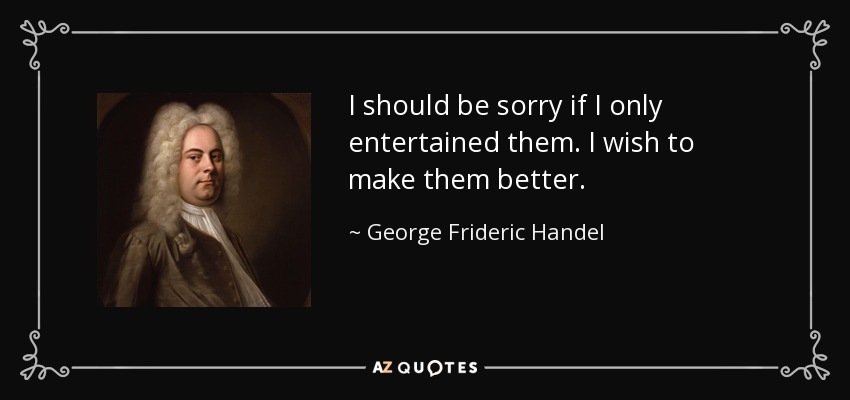 I should be sorry if I only entertained them. I wish to make them better. - George Frideric Handel