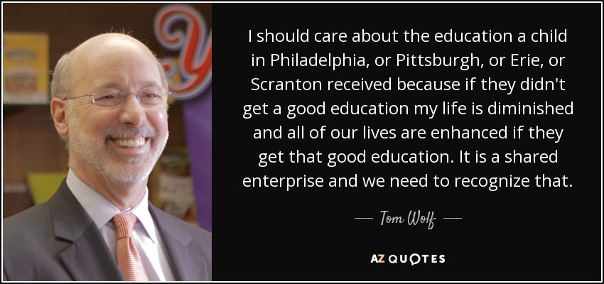 I should care about the education a child in Philadelphia, or Pittsburgh, or Erie, or Scranton received because if they didn't get a good education my life is diminished and all of our lives are enhanced if they get that good education. It is a shared enterprise and we need to recognize that. - Tom Wolf