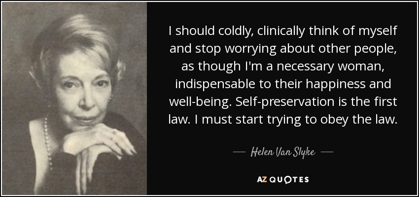 I should coldly, clinically think of myself and stop worrying about other people, as though I'm a necessary woman, indispensable to their happiness and well-being. Self-preservation is the first law. I must start trying to obey the law. - Helen Van Slyke