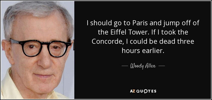 I should go to Paris and jump off of the Eiffel Tower. If I took the Concorde, I could be dead three hours earlier. - Woody Allen