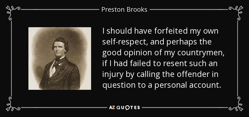 I should have forfeited my own self-respect, and perhaps the good opinion of my countrymen, if I had failed to resent such an injury by calling the offender in question to a personal account. - Preston Brooks
