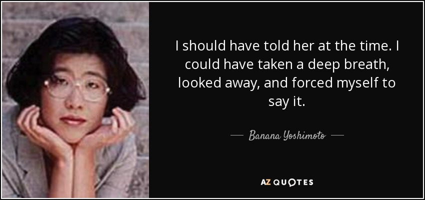 I should have told her at the time. I could have taken a deep breath, looked away, and forced myself to say it. - Banana Yoshimoto
